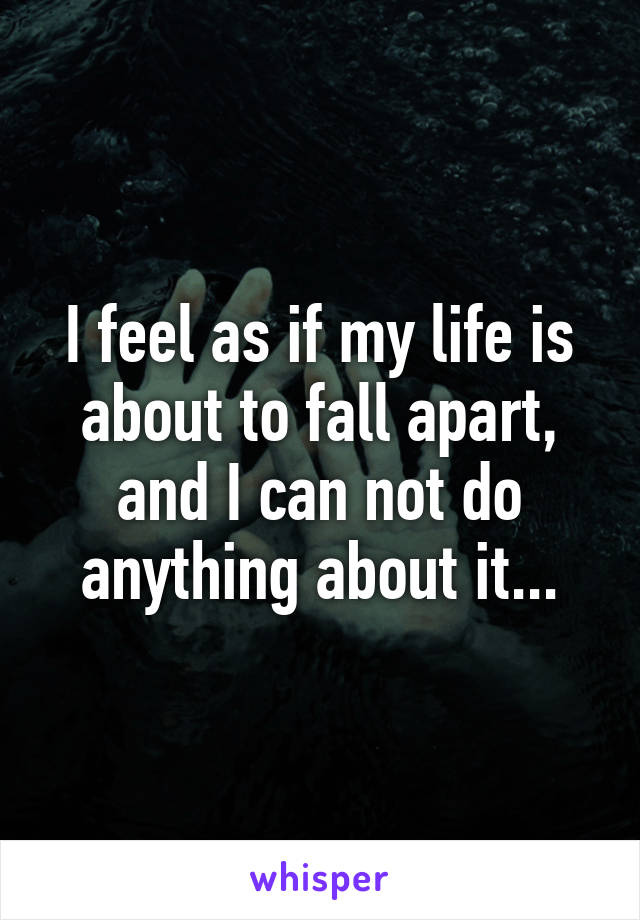 I feel as if my life is about to fall apart, and I can not do anything about it...