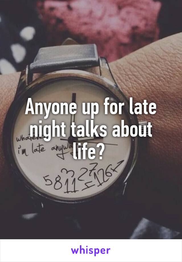 Anyone up for late night talks about life?