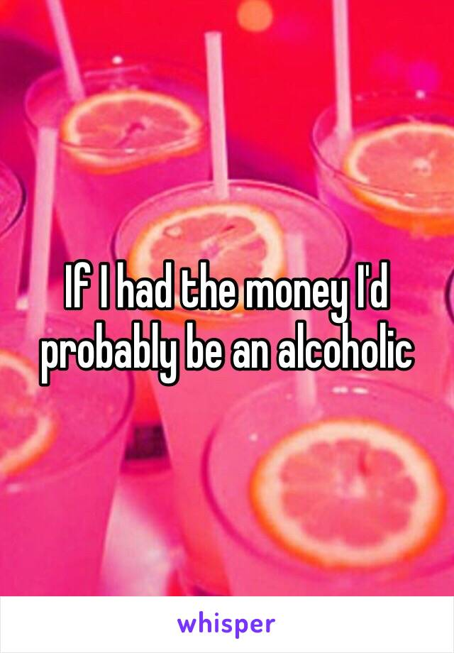 If I had the money I'd probably be an alcoholic