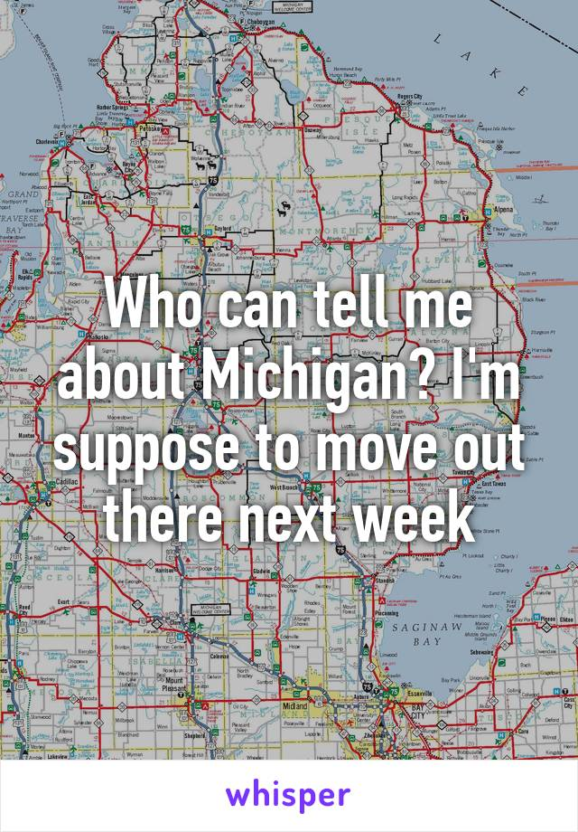 Who can tell me about Michigan? I'm suppose to move out there next week