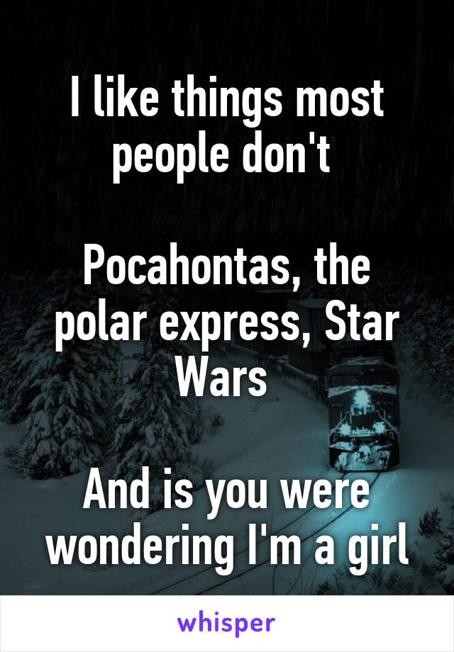 I like things most people don't   Pocahontas, the polar express, Star Wars   And is you were wondering I'm a girl
