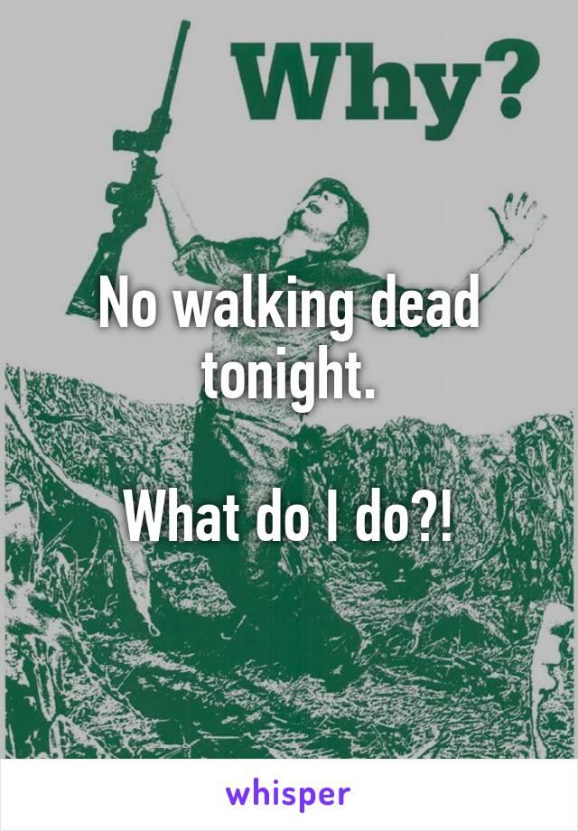 No walking dead tonight.  What do I do?!