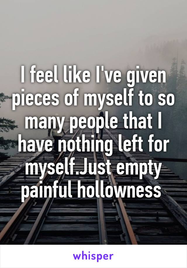 I feel like I've given pieces of myself to so many people that I have nothing left for myself.Just empty painful hollowness