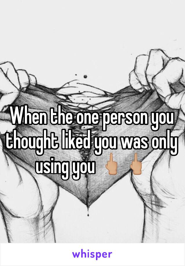 When the one person you thought liked you was only using you 🖕🏼🖕🏼