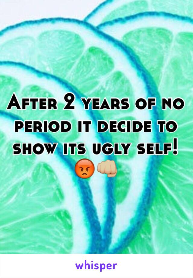 After 2 years of no period it decide to show its ugly self! 😡👊🏼