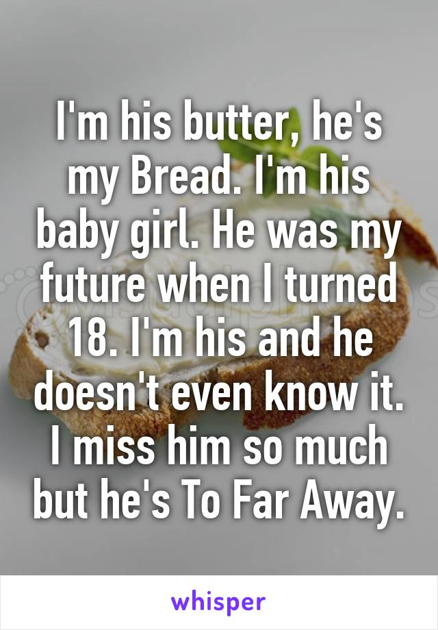 I'm his butter, he's my Bread. I'm his baby girl. He was my future when I turned 18. I'm his and he doesn't even know it. I miss him so much but he's To Far Away.
