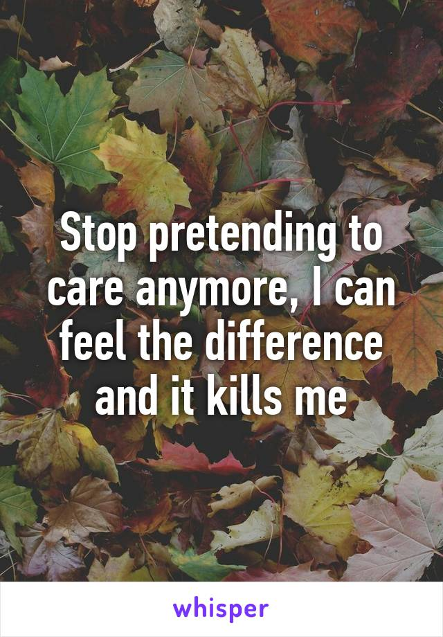 Stop pretending to care anymore, I can feel the difference and it kills me