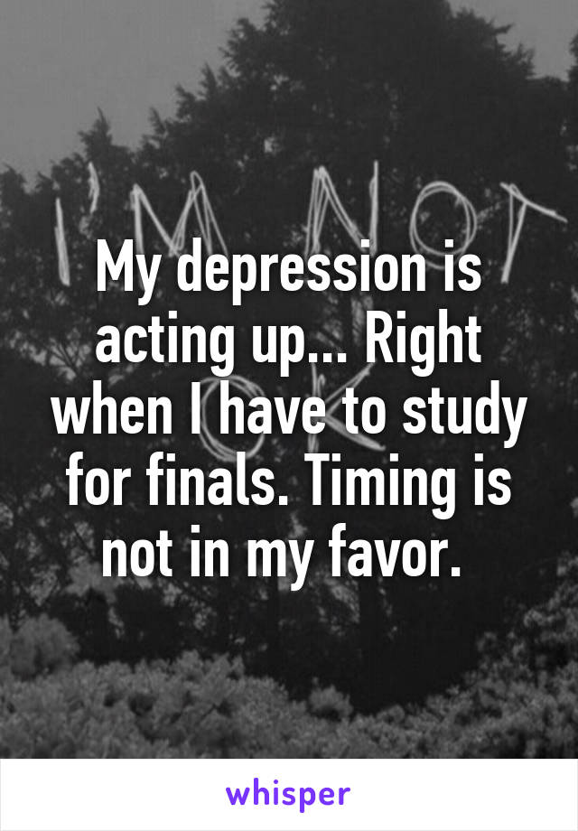 My depression is acting up... Right when I have to study for finals. Timing is not in my favor.
