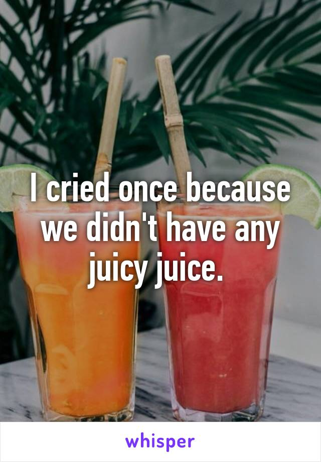 I cried once because we didn't have any juicy juice.