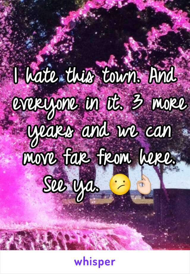 I hate this town. And everyone in it. 3 more years and we can move far from here. See ya. 😕👌