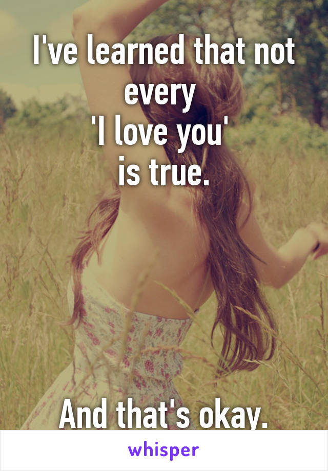 I've learned that not every  'I love you'  is true.      And that's okay.