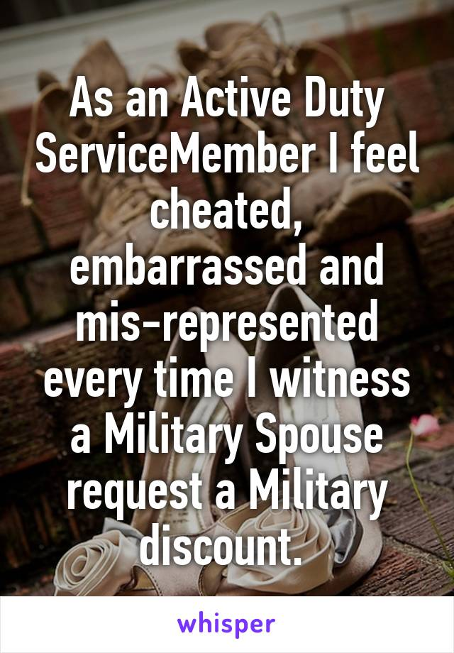 As an Active Duty ServiceMember I feel cheated, embarrassed and mis-represented every time I witness a Military Spouse request a Military discount.