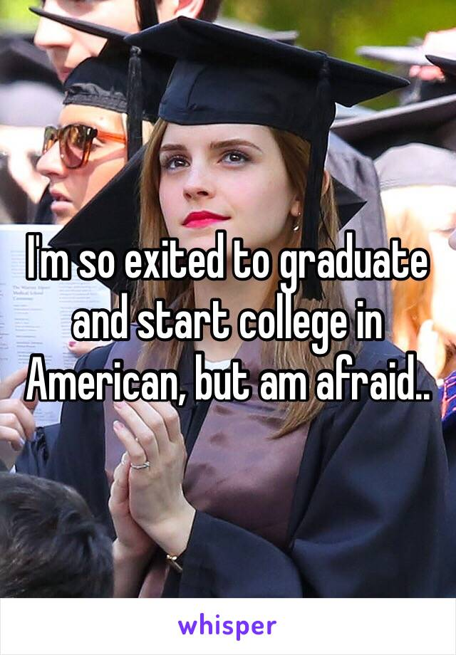 I'm so exited to graduate and start college in American, but am afraid..