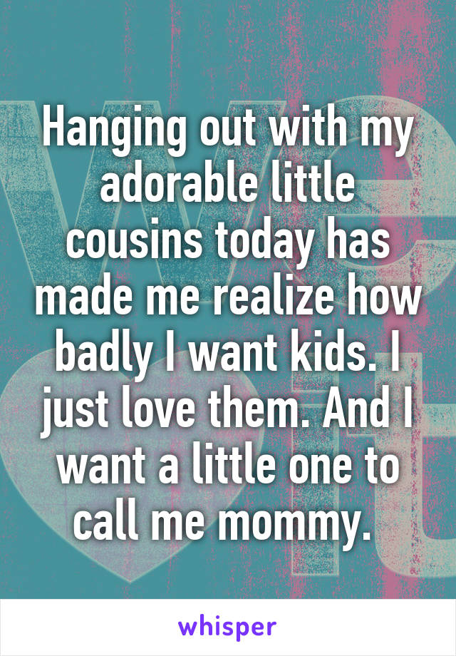Hanging out with my adorable little cousins today has made me realize how badly I want kids. I just love them. And I want a little one to call me mommy.