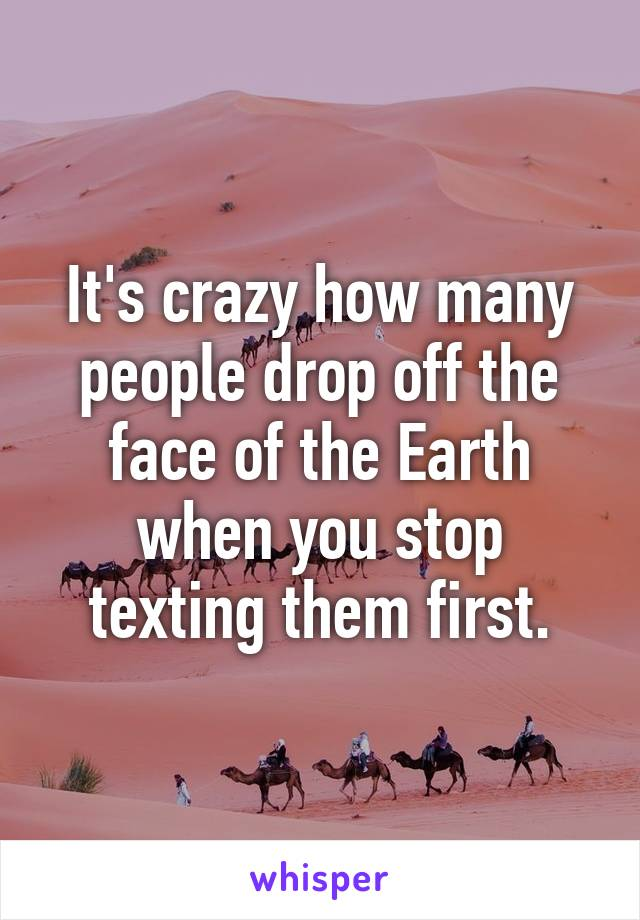 It's crazy how many people drop off the face of the Earth when you stop texting them first.