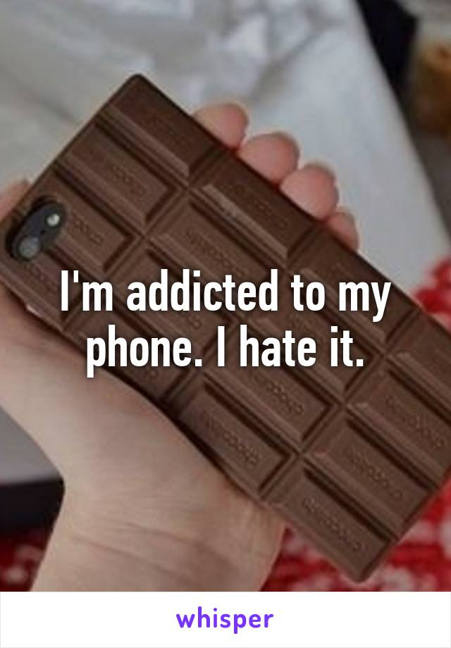 I'm addicted to my phone. I hate it.