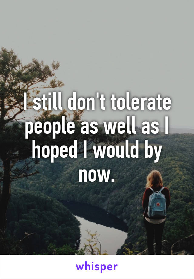 I still don't tolerate people as well as I hoped I would by now.