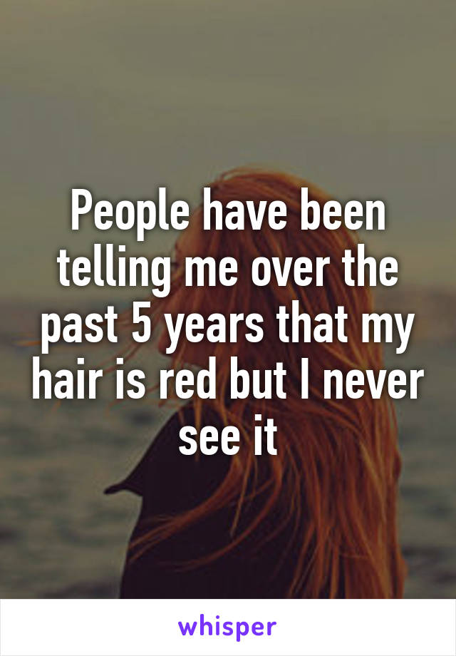 People have been telling me over the past 5 years that my hair is red but I never see it