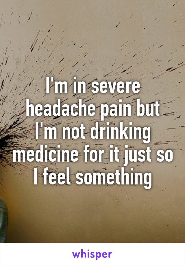 I'm in severe headache pain but I'm not drinking medicine for it just so I feel something
