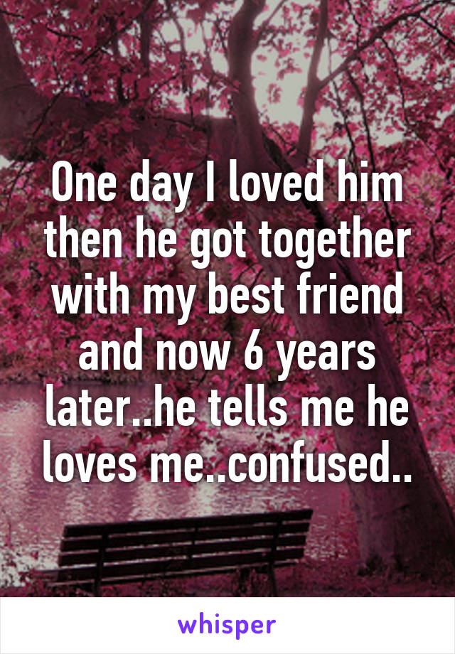 One day I loved him then he got together with my best friend and now 6 years later..he tells me he loves me..confused..