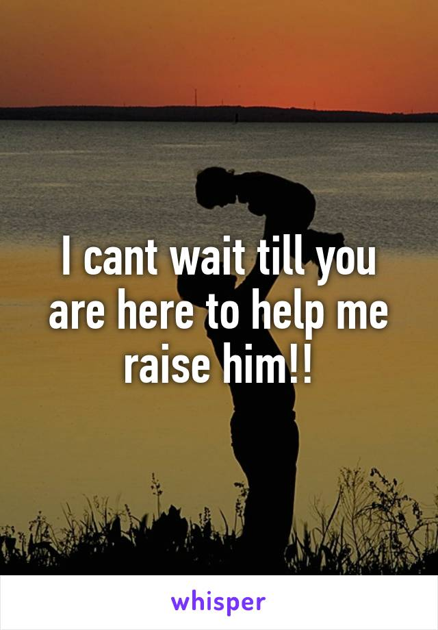 I cant wait till you are here to help me raise him!!