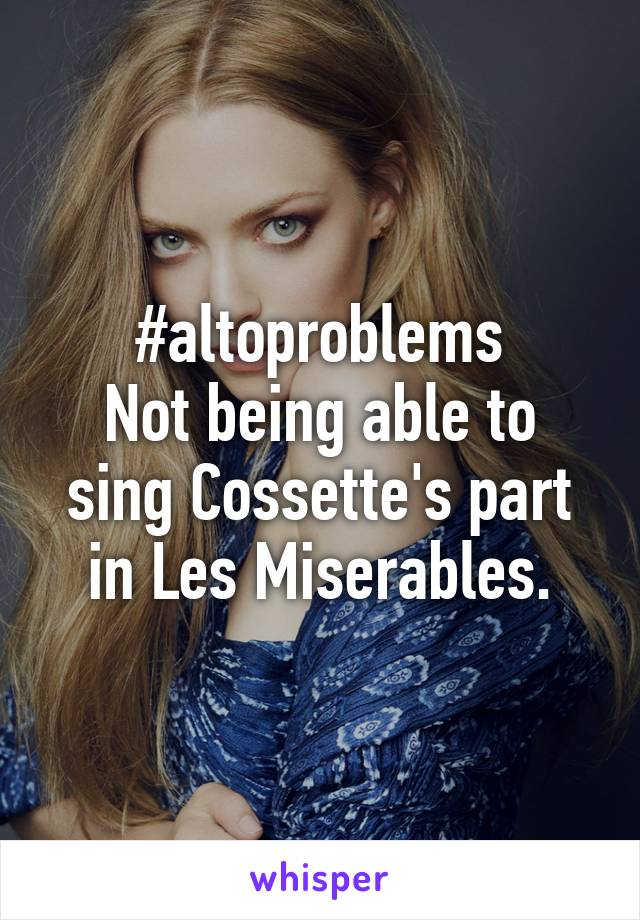 #altoproblems Not being able to sing Cossette's part in Les Miserables.