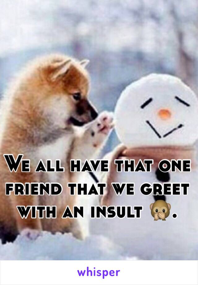 We all have that one friend that we greet with an insult 🙊.