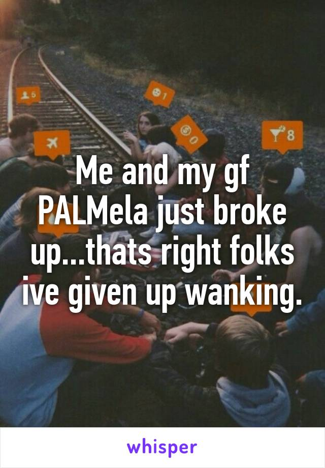 Me and my gf PALMela just broke up...thats right folks ive given up wanking.