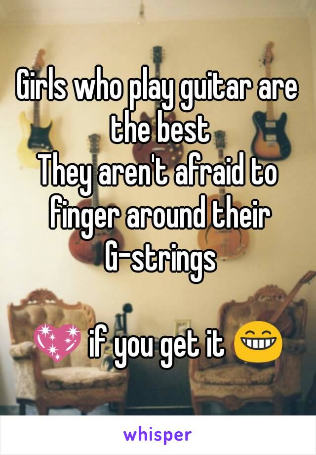 Girls who play guitar are the best They aren't afraid to finger around their G-strings  💖 if you get it 😁