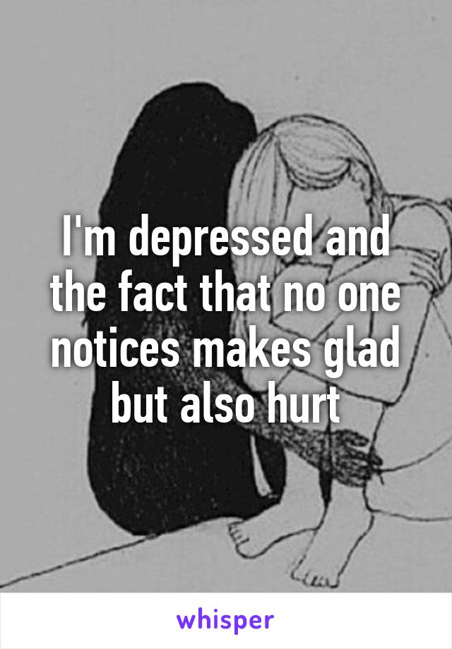 I'm depressed and the fact that no one notices makes glad but also hurt