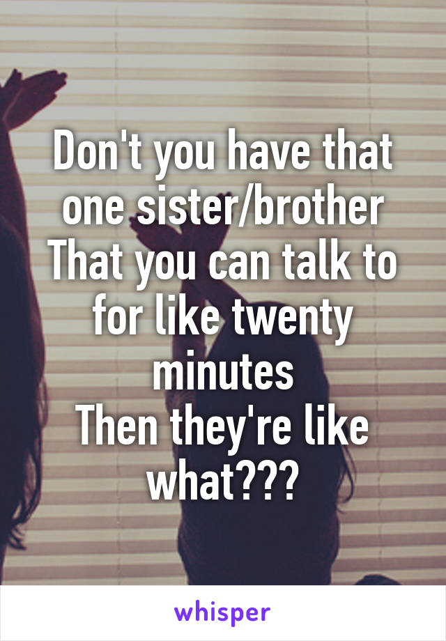 Don't you have that one sister/brother That you can talk to for like twenty minutes Then they're like what???