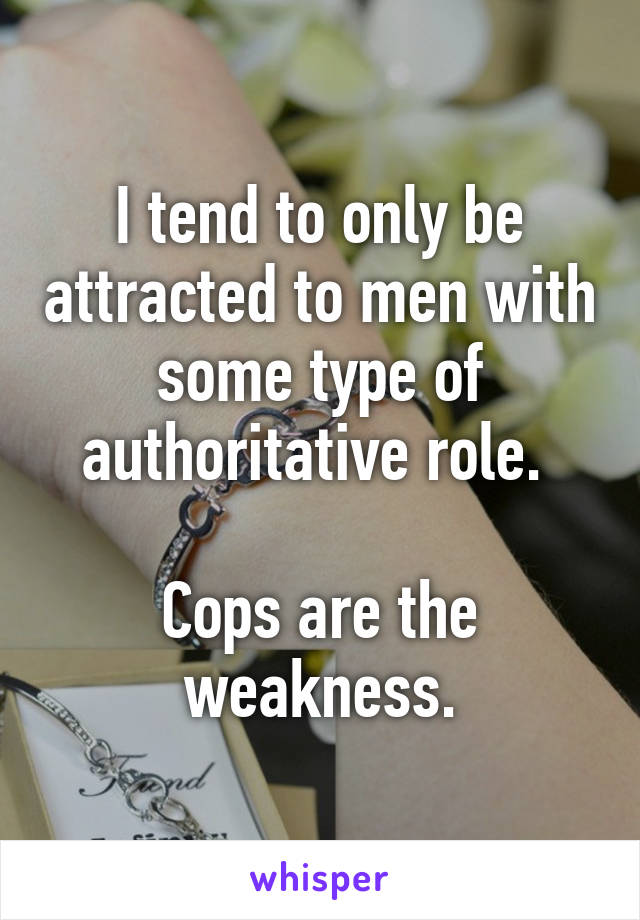 I tend to only be attracted to men with some type of authoritative role.   Cops are the weakness.