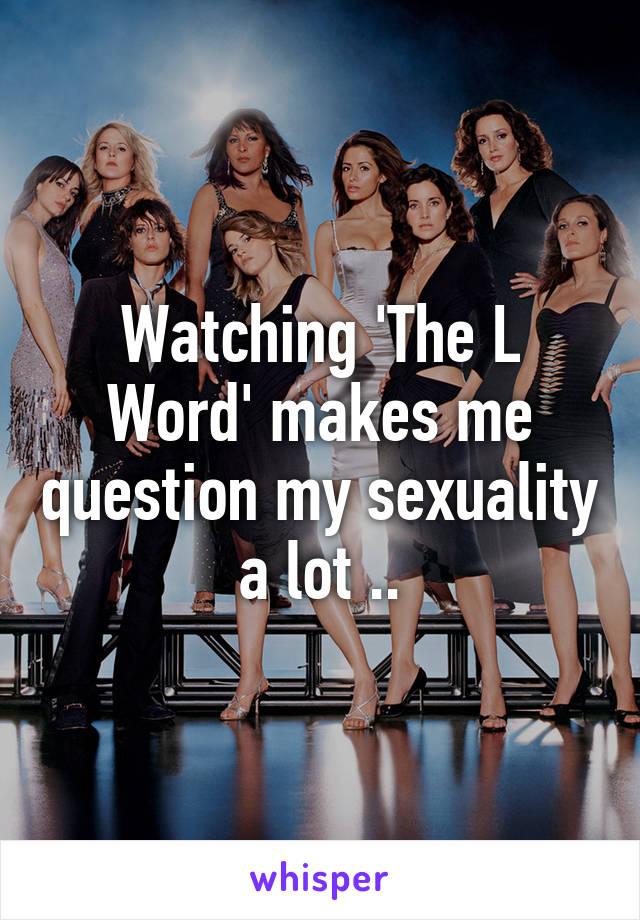Watching 'The L Word' makes me question my sexuality a lot ..