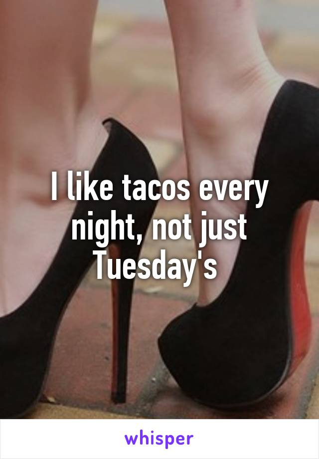 I like tacos every night, not just Tuesday's