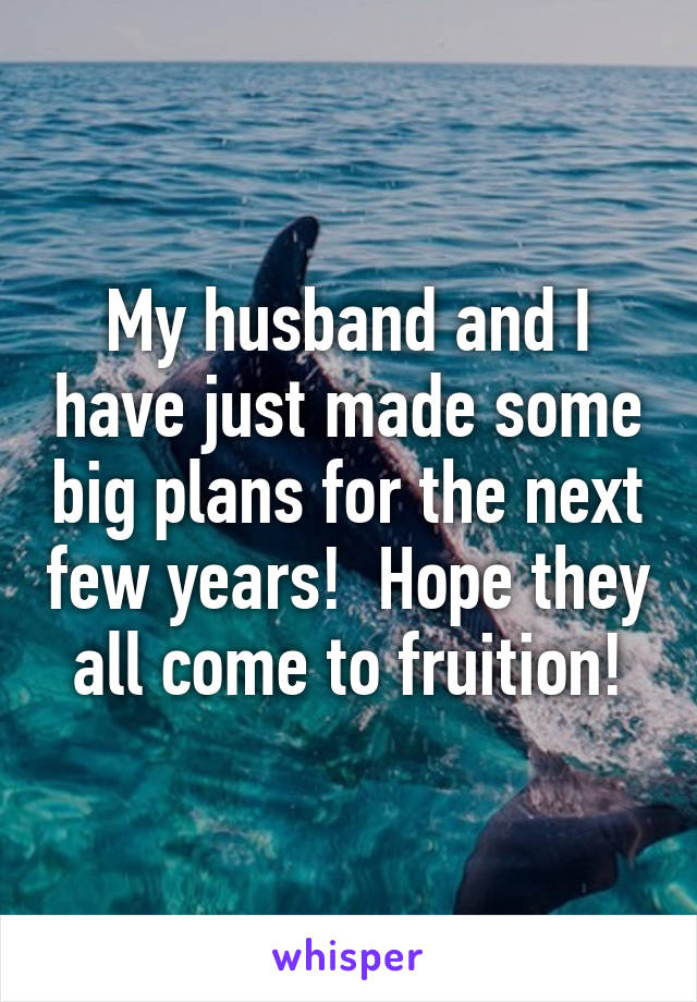 My husband and I have just made some big plans for the next few years!  Hope they all come to fruition!