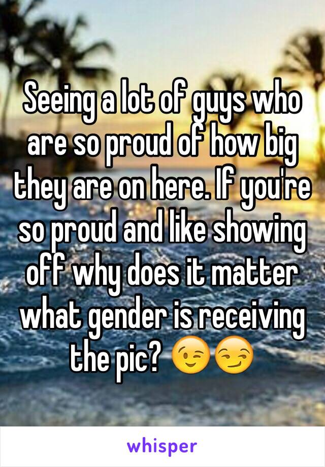Seeing a lot of guys who are so proud of how big they are on here. If you're so proud and like showing off why does it matter what gender is receiving the pic? 😉😏