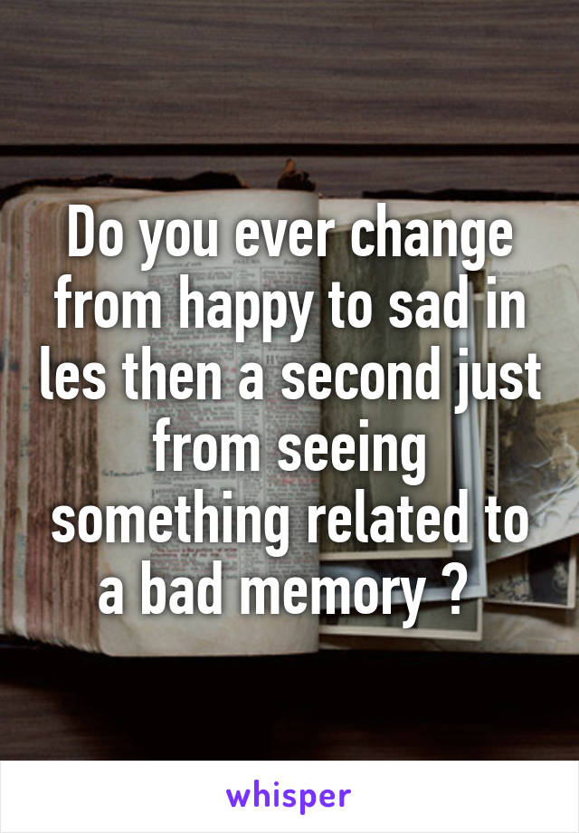 Do you ever change from happy to sad in les then a second just from seeing something related to a bad memory ?