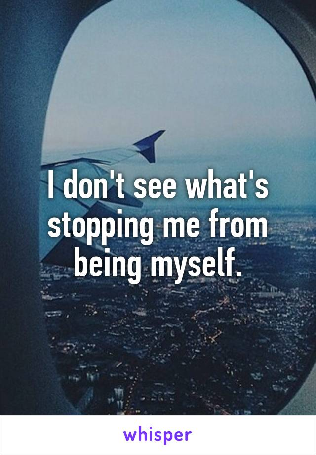I don't see what's stopping me from being myself.