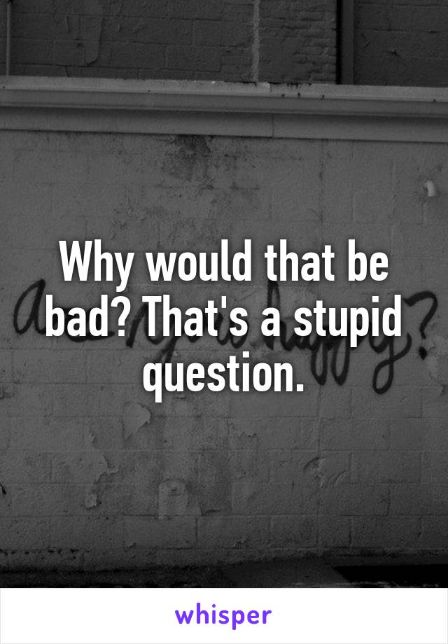 Why would that be bad? That's a stupid question.