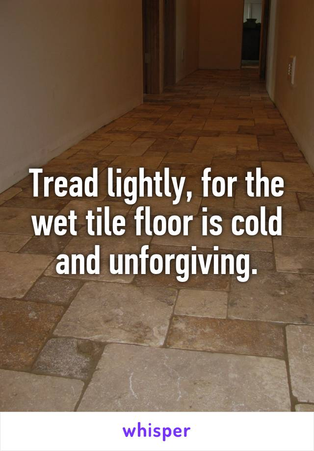 Tread lightly, for the wet tile floor is cold and unforgiving.