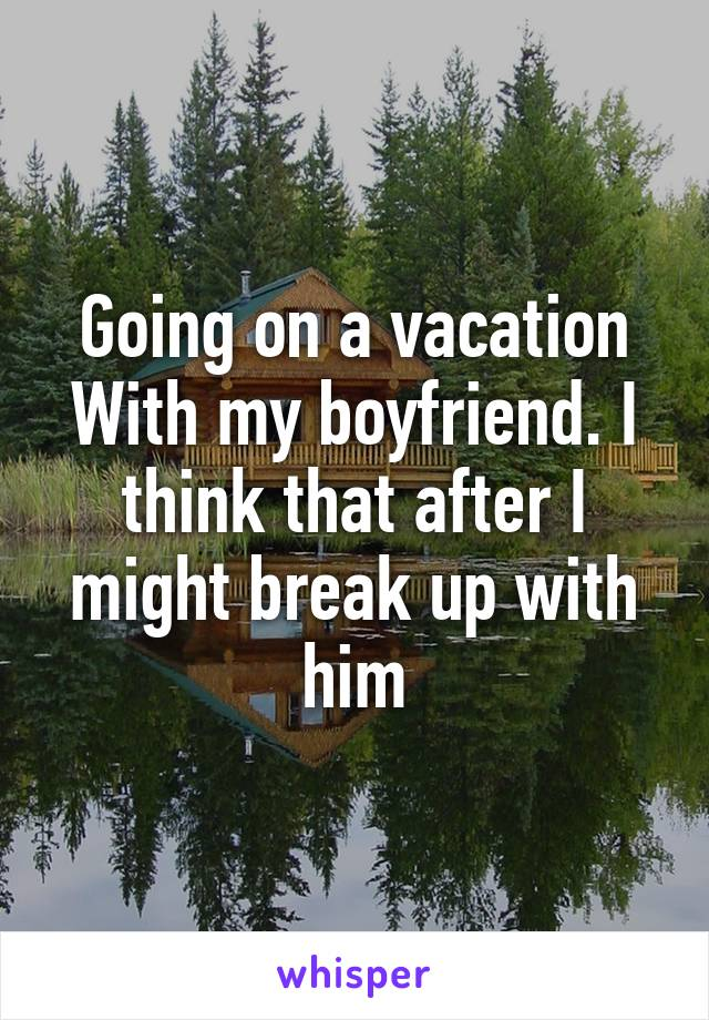 Going on a vacation With my boyfriend. I think that after I might break up with him
