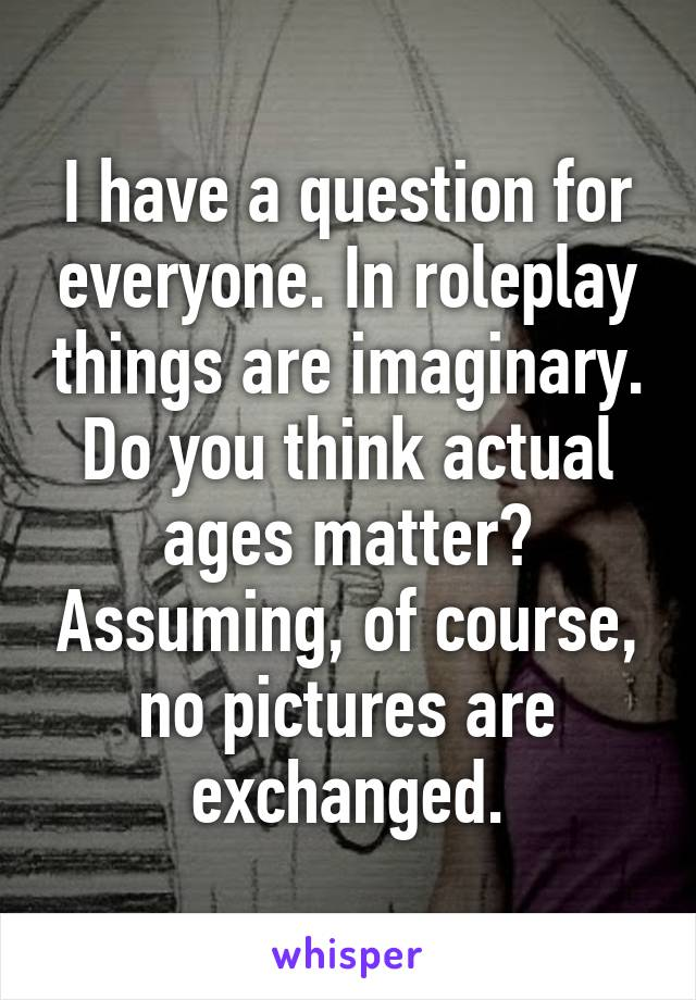 I have a question for everyone. In roleplay things are imaginary. Do you think actual ages matter? Assuming, of course, no pictures are exchanged.