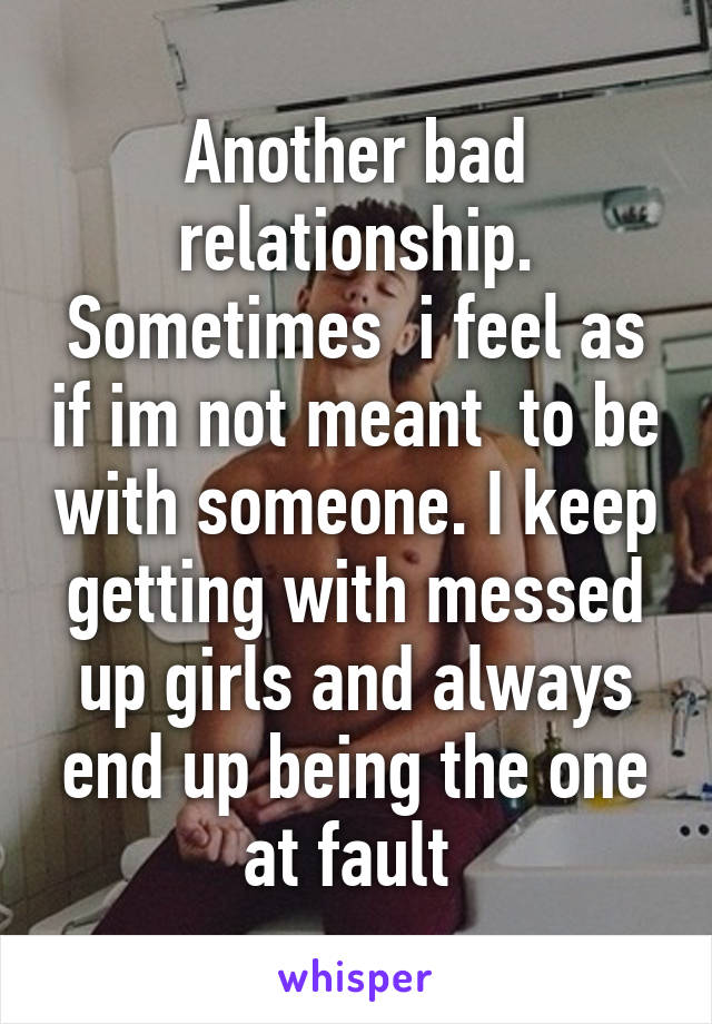 Another bad relationship. Sometimes  i feel as if im not meant  to be with someone. I keep getting with messed up girls and always end up being the one at fault
