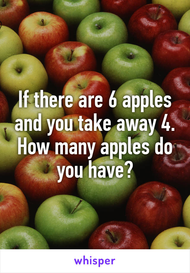 If there are 6 apples and you take away 4. How many apples do you have?