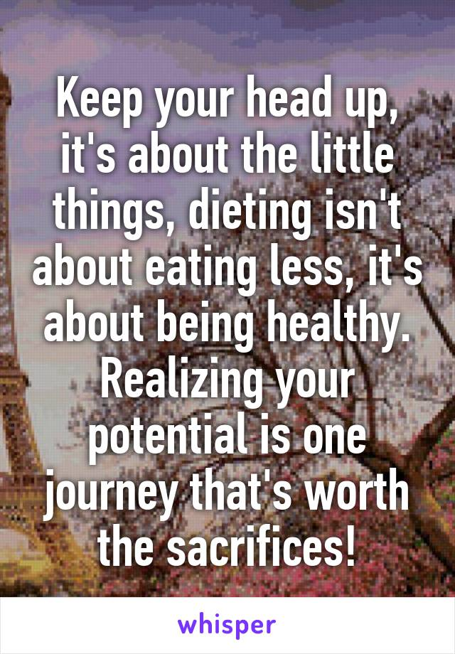 Keep your head up, it's about the little things, dieting isn't about eating less, it's about being healthy. Realizing your potential is one journey that's worth the sacrifices!