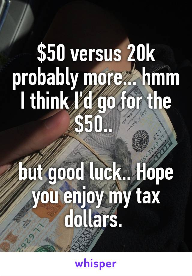 $50 versus 20k probably more... hmm I think I'd go for the $50..   but good luck.. Hope you enjoy my tax dollars.
