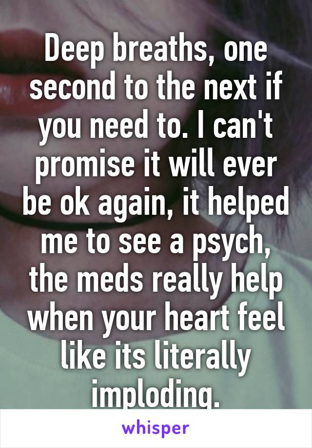 Deep breaths, one second to the next if you need to. I can't promise it will ever be ok again, it helped me to see a psych, the meds really help when your heart feel like its literally imploding.