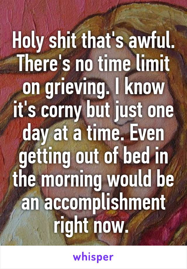 Holy shit that's awful. There's no time limit on grieving. I know it's corny but just one day at a time. Even getting out of bed in the morning would be an accomplishment right now.