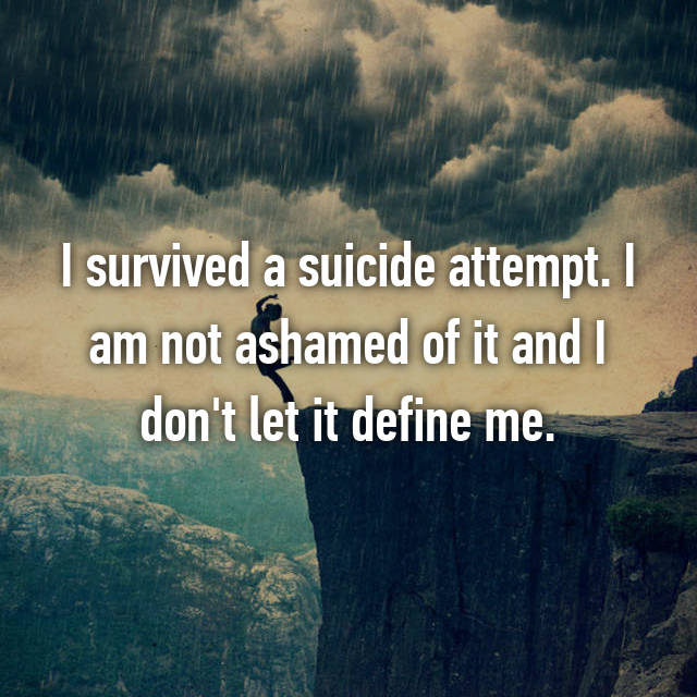 I survived a suicide attempt. I am not ashamed of it and I don't let it define me.
