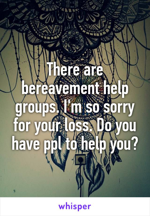 There are bereavement help groups. I'm so sorry for your loss. Do you have ppl to help you?